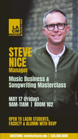 STEVE NICE Manager MAY 17 (Friday) 9AM-11AM | ROOM 102 OPEN TO LACM STUDENTS, FACULTY & ALUMNI WITH RSVP Music Business & Songwriting Masterclass